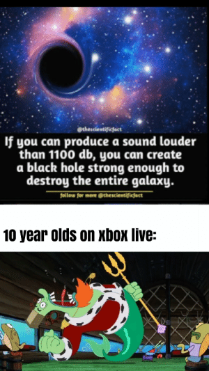 If they can't do it, no one can: @thescientificfact  If you can produce a sound louder  than 1100 db, you can create  a black hole strong enough to  destroy the entire galaxy.  follow for more @thescientificfact  10 year olds on xbox live: If they can't do it, no one can