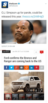 Detroit, Memes, and Ford: theScore  @theScore  O.J. Simpson up for parole, could be  released this year. thesco.re/2rMIHqD  5/23/17, 9:24 AM   DETROIT  Jan 9th 2017 at 10:20AM  0  Ford confirms the Bronco and  Ranger are coming back to the US  TOUGH We're getting the band back together https://t.co/qdUIdYB2Zv