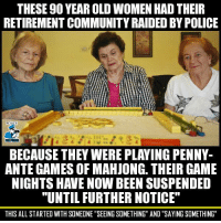 "Community, Fucking, and Jesus: THESE 90 YEAR OLD WOMEN HAD THEIR  RETIREMENT COMMUNITY RAIDED BY POLICE  POLICE  POLICE  BECAUSE THEY WERE PLAYING PENNY-  ANTE GAMES OF MAHJONG. THEIR GAME  NIGHTS HAVE NOW BEEN SUSPENDED  ""UNTIL FURTHER NOTICE""  THIS ALL STARTED WITH SOMEONE ""SEEING SOMETHING AND ""SAYING SOMETHING <p><a href=""http://diabetic-conservative.tumblr.com/post/134282941719/thepoliticalhippie-tiffanarchy"" class=""tumblr_blog"">diabetic-conservative</a>:</p>  <blockquote><p><a class=""tumblr_blog"" href=""http://thepoliticalhippie.tumblr.com/post/134280937597"">thepoliticalhippie</a>:</p> <blockquote> <p><a class=""tumblr_blog"" href=""http://tiffanarchy.tumblr.com/post/134266318796"">tiffanarchy</a>:</p> <blockquote> <p><a class=""tumblr_blog"" href=""http://getinvolvedyoulivehere.tumblr.com/post/134264402570"">getinvolvedyoulivehere</a>:</p> <blockquote> <p>Who is more to blame, the police or the citizen who snitched?<br/>Full story → <a href=""http://bit.ly/1POS28H"">http://bit.ly/1POS28H</a></p> </blockquote> <p>JESUS FUCKING CHRIST they're almost dead, let them fucking gamble jesussssssss</p> </blockquote> <p>90 year old ladies gambling threatens our government. That is an actual thing that multiple people agreed and acted on. That's how pathetic the government is.</p> </blockquote>  <p>They were gambling with pennies…..</p></blockquote>"