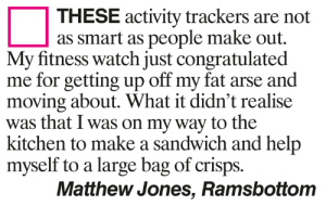 Memes, Help, and Watch: THESE activity trackers are not  as smart as people make out.  My fitness watch just congratulated  me for getting up off my fat arse and  moving about. What it didn't realise  was that I was on my way to the  kitchen to make a sandwich and help  myself to a large bag of crisps.  Matthew Jones, Ramsbottom