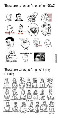 "okay guy: These are called as ""meme"" on 9GAG  POKER FACE  NOT BAD  foreve  lone  okay  CHALLENGEACCEPTED  MTA  CEREAL GUY  These are called as ""meme"" in my  Country  CRANBERRIES  ORANGE  PEACHES  LEMONS GRAPE FRUIT WATERMELONS PEARS  HAS BEEN  POINTERS  SWEET POTATOES BEE STINGS  MAIL BAGS  CUCUMBER  FLAP JACKS  WATER WINGS COAT BLOCK BUSTERS  UNDER CHINNERS CUP CAKES  HOT WATER  BALLOONS  HOOKS  BOTTLES"