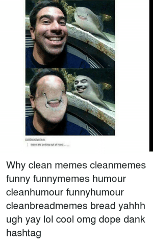 These Are Getting Out Of Hand Why Clean Memes Cleanmemes Funny Funnymemes Humour Cleanhumour Funnyhumour Cleanbreadmemes Bread Yahhh Ugh Yay Lol Cool Omg Dope Dank Hashtag Dank Memes 2018 Clean 2 King Tumblr Dank Your meme was successfully uploaded and it is now in moderation. omg dope dank hashtag dank memes