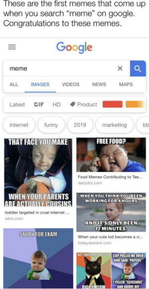 """They have achieved greatness: These are the first memes that come up  when you search """"meme"""" on google.  Congratulations to these memes  Google  meme  ALL  IMAGES  VIDEOS  NEWS  MAPS  HD  Product  Latest  GIF  internet  funny  2019  marketing  bb  FREE FOOD?  THAT FACE YOU MAKE  Food Memes Contributing to Tee...  dailydot.com  WHEN YOUR PARENTS  ARE ACTUALLY CNUSINS  toddler targeted in cruel internet  WHEN YOU THINK YOU BEEN  WORKING FOR 4 HOURS  wbrc.com  AND IT'S ONLY BEEN  17 MINUTES.  STUDY FOR EXAM  When your cute kid becomes a vi...  todaysparent.com  GET THOSE REPORTS TO COP PULLED ME OVER  ME  AND SAID """"PAPERS  OYELLED SCISSORS  AND DROVE OFF  RIGHT MEDW They have achieved greatness"""