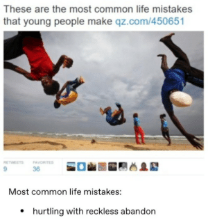 Young People: These are the most common life mistakes  that young people make qz.com/450651  RETWEETS  FAVORITES  9.  36  Most common life mistakes:  • hurtling with reckless abandon