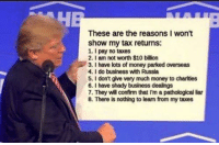 Money, Taxes, and Business: These are the reasons I won't  show my tax returns:  1. pay no taxes  2. I am not worth $10 billion  3. l have lots of money parked overseas  4. I do business with Russia  5. don't give very much money to charities  6. l have shady business dealings  7. They will confirm that I'm a pathological liar  8. There is nothing to learn from my taxes