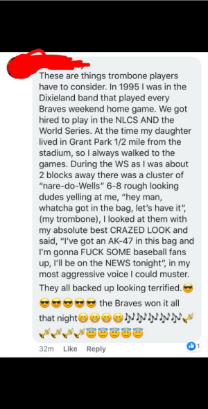 """From one of my music Facebook groups: These are things trombone players  have to consider. In 1995 I was in the  Dixieland band that played every  Braves weekend home game. We got  hired to play in the NLCS AND the  World Series. At the time my daughter  lived in Grant Park 1/2 mile from the  stadium, so I always walked to the  games. During the WS as I was about  2 blocks away there was a cluster of  """"nare-do-Wells"""" 6-8 rough looking  dudes yelling at me, """"hey man,  whatcha got in the bag, let's have it"""",  (my trombone), I looked at them with  my absolute best CRAZED LOOK and  said, """"I've got an AK-47 in this bag and  I'm gonna FUCK SOME baseball fans  up, I'll be on the NEWS tonight"""", in my  most aggressive voice I could muster.  They all backed up looking terrified.  the Braves won it all  that night  AA  AA  AA  1  32m Like Reply From one of my music Facebook groups"""