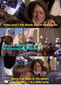 These Arent The Droids Youre Looking For: These aren't the droids you're looking for.  These are definitely the droids  we 're looking for! Blast em!  Sorry, I've been in the desert  for 20 years. I'm a little rusty.