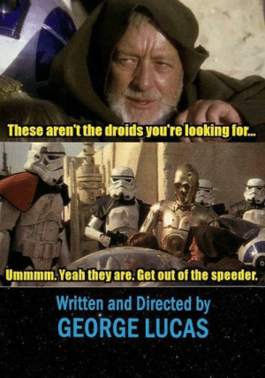 me_irl: These aren't the droids you're looking for.  ...  Ummmm. Yeah they are. Get out of the speeder.  Written and Directed by  GEORGE LUCAS me_irl