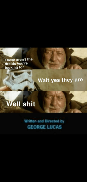 I got bored because I'm off school sick so I started making my own memes: These aren't the  droids you're  looking for  Wait yes they are  Well shit  Written and Directed by  GEORGE LUCAS I got bored because I'm off school sick so I started making my own memes