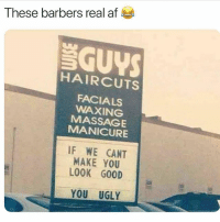 Af, Massage, and Memes: These barbers real af  SGUYS  HAIRCUTS  FACIALS  WAXING  MASSAGE  MANICURE  IF WE CANT  MAKE YOU  LOOK GO0D  YOU UGLY TAG someone who ugly