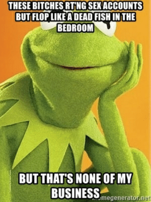 These bitches RT'ng sex accounts but flop like a dead fish in the ...: THESE BITCHES RTNG SEKACCOUNTS  BUT FLOP LIKE A DEAD FISH IN THE  BEDROOM  BUT THAT'S NONE OF MY  BUSINESS megenerntor. These bitches RT'ng sex accounts but flop like a dead fish in the ...