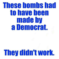 Memes, Work, and Been: These bombs had  to have been  made by  a Democrat.  They didn't work. 🤣