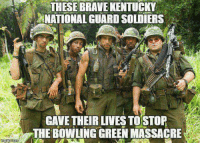 Memes, 🤖, and Bowling Green: THESE BRAVE KENTUCKY  NATIONAL GUARDSOLDIERS  GAVE THEIR LIVES TOSTOP  THE BOWLING GREEN MASSACRE Show some respect! At least take your hats off, libs!