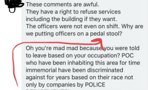 Police, Time, and Mad: These comments are awful.  They have a right to refuse services  including the building if they want.  The officers were not even on shift. Why are  we putting officers on a pedal stool?  Oh you're mad mad becauseyou were told  to leave based on your occupation? POC  who have been inhabiting this area for time  immemorial have been discriminated  against for years based on their race not  only by companies by POLICE Because Cops are put on a Pedal Stool