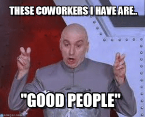 """Memes, Good, and Hilarious: THESE COWORKERSI HAVE ARE  """"GOOD PEOPLE  memegen.com 20 Very Hilarious Coworker Memes 
