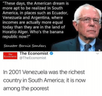 "America, Bernie Sanders, and Memes: ""These days, the American dream is  more apt to be realized in South  America, in places such as Ecuador,  Venezuela and Argentina, where  incomes are actually more equal  today than they are in the land of  Horatio Alger. Who's the banana  republic now?""  Senator Bernie Sanders  The Economist  The  Economist  @The Economist  In 2001 Venezuela was the richest  country in South America, it is now  among the poorest (GC)"