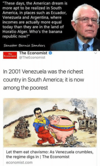 "America, Bernie Sanders, and Memes: ""These days, the American dream is  more apt to be realized in South  America, in places such as Ecuador,  Venezuela and Argentina, where  incomes are actually more equal  today than they are in the land of  Horatio Alger. Who's the banana  republic now?  Senator Bernie Sanders  The Economist  @The Economist  In 2001 Venezuela was the richest  country in South America; it is now  among the poorest  Let them eat chavismo: As Venezuela crumbles,  the regime digs in l The Economist  economist.com"