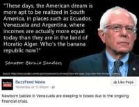 "America, Bernie Sanders, and Memes: ""These days, the American dream is  more apt to be realized in South  America, in places such as Ecuador,  Venezuela and Argentina, where  incomes are actually more equal  today than they are in the land of  Horatio Alger. Who's the banana  republic now?  Senator Bernie Sanders  Source: http//www.sanders.senate gov/newsroom/must-read/close-the-gaps-disparities-that threateries  BuzzFeed News  Yesterday at 12:44pm  I Like Page  uztFeeD  NEWS  Newborn babies in Venezuela are sleeping in boxes due to the ongoing  financial crisis. (GC)"