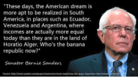 "America, Bernie Sanders, and Memes: ""These days, the American dream is  more apt to be realized in South  America, in places such as Ecuador,  Venezuela and Argentina, where  incomes are actually more equal  today than they are in the land of  Horatio Alger. Who's the banana  republic now?""  Senator Bernie Sanders  Source: http://www.sanderssenate.gov/newsroom/must-read/close-the-gaps-disparities-that-threaten emerica ""But it's not real Socialism!"""