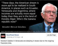 "America, Bernie Sanders, and Boxing: ""These days, the American dream is  more apt to be realized in South  America, in places such as Ecuador,  Venezuela and Argentina, where  incomes are actually more equal  today than they are in the land of  Horatio Alger. Who's the banana  republic now?""  Senator Bernie Sanders  Source: http:/Nwww.sanderssenate.gov/newsroom/must readfclose the gaps disparities-that threat  Like Page  BuzzFeed News  BuzzFeeD  Yesterday at 12:44pm 2  Newborn babies in Venezuela are sleeping in boxes due to the ongoing  financial crisis. We're just going to leave this here"