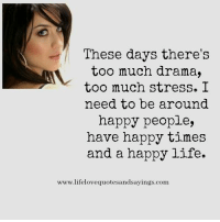 Life, Too Much, and Happy: These days there's  too much drama,  too much stress. I  need to be around  happy people,  have happy times  and a happy life.  www.lifelovequotesandsayings.conm