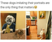 Imitating: These dogs imitating their portraits are  the only thing that matters