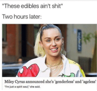 "Two Hours Later: These edibles ain't shit""  Two hours later:  Miley Cyrus announced she's 'genderless' and 'ageless  ""I'm just a spirit soul,"" she said."