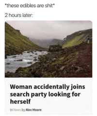 News, Party, and Shit: *these edibles are shit*  2 hours later:  Woman accidentally joins  search party looking for  herself  In News by Alex Moore (@ship)
