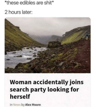 Dank, Memes, and News: *these edibles are shit  2 hours later:  Woman accidentally joins  search party looking for  herself  In News by Alex Moore meirl by concealed_weapon MORE MEMES