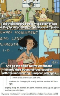 demographics: these histogiba5RS with a grain ofsalt  eS  E WORK ASSIGNMENT  RIMS LAND  LYMOUT  15  nd so the noble Native Americans  shared their bountiful food supplies  with the undeserving European savages  Pulled a fast one on us 8 year-olds,  she knew her demographic exactly and she was teachin them  right  Big bug thing, the feathers are down. Festhers facing up are typicaly  warinon peaceful signs  My young mind couldn't comprehend this knowledge when I was a child.