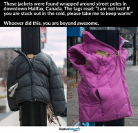 """This is one of the most beautiful gestures I've seen in a while 💙👏: These jackets were found wrapped around street poles in  downtown Halifax, Canada. The tags read: """"I am not lost! If  you are stuck out in the cold, please take me to keep warm!""""  Whoever did this, you are beyond awesome.  TalentA  Explore This is one of the most beautiful gestures I've seen in a while 💙👏"""