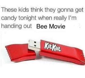 .: These kids think they gonna get  candy tonight when really I'm  handing out Bee Movie  KitKat .
