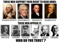 THESE MEN SUPPORT YOUR RIGHT TO BEAR ARMS:  WASHINGTON JEFFERSON MADISON  HAMILTON  THESE MEN OPPOSE IT:  HITLER  CASTRO STALIN AMIN  LENIN OBAMA  WHO DO YOU TRUST? Who do you trust?