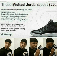 """Memes, 🤖, and Boss: These Michael Jordans cost $220  For the same amount of monoy you could:  Start a Corporation  Opon a Corporate Checking Account  Purchaso a Custom Domain Namo  Join a Businoss opportunity  and have a $65 Advertising Budgot  Whon you toll pooplo you aro  """"too broke to start a business.""""  Everyone knows you aro talking  about your mindsot.  #boss up"""