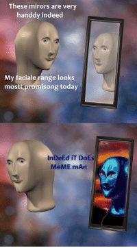 """Meme, Reddit, and Indeed: These mirors are very  handdy indeed  My faciale range looks  mostt promisong today  InDeEd IT DOEs  MeME mAr <p>[<a href=""""https://www.reddit.com/r/surrealmemes/comments/8br2tx/mirors/"""">Src</a>]</p>"""