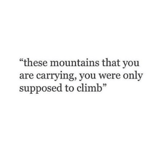 "You, Carrying, and Were: ""these mountains that you  are carrying, you were only  supposed to climb  25"