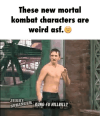 hillbilly: These new mortal  kombat characters are  weird asf.  JERRY  KUNG FU HILLBILLY