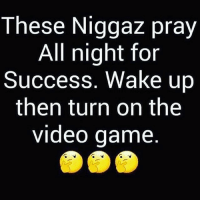 Memes, Work, and Game: These Niggaz pray  All night for  Success. Wake up  then turn on the  video game U BETTA WORK LI BIH
