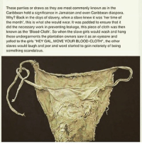 "Girls, Memes, and Saw: These panties or draws as they are most commonly known as in the  Caribbean hold a significance in Jamaican and even Caribbean diaspora.  Why? Back in the days of slavery, when a slave knew it was 'her time of  the month, this is what she would wear. It was padded to ensure that it  did the necessary work in preventing leakage, this piece of cloth was then  known as the ""Blood Cloth. So when the slave girls would wash and hang  these undergarments the plantation owners saw it as an eyesore and  yelled to the girls ""HEY GAL, MOVE YOUR BLOOD-CLOTH the other  slaves would laugh and jeer and word started to gain notoriety of being  something scandalous. Well I'll never say that again. It's deep how much men oppress women for just being. To the point where the functions of a woman's body have become a cuss word... chakabars @thehouseofptah"