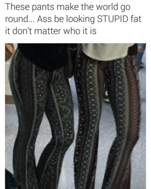 Ass, World, and Fat: These pants make the world go  round... Ass be looking STUPID fat  it don't matter who it is