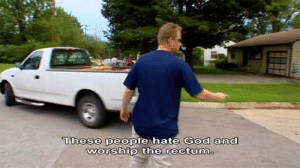 rectum: These people hate God and  Woship thne rectum