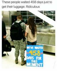 Luggage, Dank Memes, and Moment: These people waited 458 days just to  get their luggage. Ridiculous  WEVE WAITED  DAYS FOR  THIS  MOMENT Ridiculous