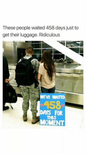 Luggage, Moment, and For: These people waited 458 days just to  get their luggage. Ridiculous  WAITED  158  DAYS FOR  THIS  MOMENT