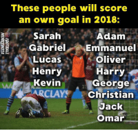 Memes, Goal, and 🤖: These people will score  an own goal in 2018:  Sarah  Adam  Gabriel Emmanuel  Lucas  Henry  Kevin  ARCLAYy 、Christian  Oliver  Harry  George  Jack  Omar Tag them 😂