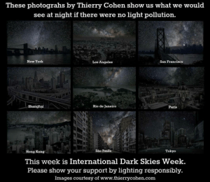 sixpenceee:   What would our skies look like if there were no light pollution?  : These photograhs by Thierry Cohen show us what we would  see at night iI there were no light pollution.  ew York  Los Angeles  San Francisco  dx  Shanghai  Rio de Janeiro  PariS  ujo  Hong Kong  São Paulo  Tokyo  This week is International Dark Skies Week  Please show your support by lighting responsibly  Images courtesy of www.thierrycohen.com sixpenceee:   What would our skies look like if there were no light pollution?