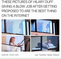 Awww congrats Hill!: THESE PICTURES OF HILARY DUFF  GIVING A BLOW JOB AFTER GETTING  PROPOSED TO ARE THE BEST THING  ON THE INTERNET  via Twitter Web Client  5/8/16, 10:51 AM Awww congrats Hill!