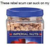 Memes, 🤖, and Imperial: These rebel scum can suck on my  IMPERIAL NUTS