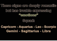 Aquarius, Capricorn, and Gemini: These signs are deeply romantic  but has trouble expressing  0  0  0  Capricorn - Aquarius Leo Scorpio  Gemini - Sagittarius Libra