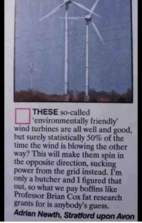 Shark, Good, and Guess: THESE so-called  environmentally friendly  wind turbines are all well and good  but surely statistically 50% of the  time the wind is blowing the other  way? This will make them spin in  the opposite direction, sucking  power from the grid instead. I'nm  only a butcher and I figured that  out, so what we pay boffins like  Professor Brian Cox fat research  grants for is anybody's guess.  Adrian Newth, Stratford upon Avorn We'll be seeing this guy on Shark Tank, I know it.