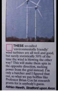 memehumor:  Butcher is a g e n i u s.: THESE so-called  environmentally friendly  wind turbines are all well and good,  but surely statistically 50% of the  time the wind is blowing the other  way? This will make them spin in  the opposite direction, sucking  power from the grid instead. I'm  only a butcher and I figured that  out, so what we pay boffins like  Professor Brian Cox fat research  grants for is anybody's guess.  Adrian Newth, Stratford upon Avon memehumor:  Butcher is a g e n i u s.